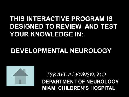 DEVELOPMENTAL NEUROLOGY DEPARTMENT OF NEUROLOGY THIS INTERACTIVE PROGRAM IS DESIGNED TO REVIEW AND TEST YOUR KNOWLEDGE IN: MIAMI CHILDREN'S HOSPITAL ISRAEL.