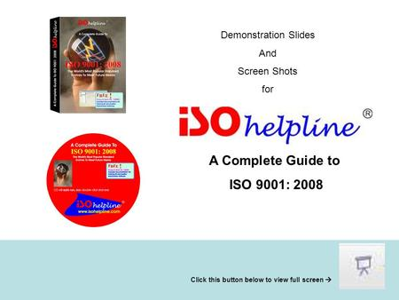Demonstration Slides And Screen Shots for A Complete Guide to ISO 9001: 2008 Click this button below to view full screen 