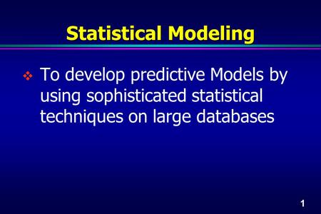 1 Statistical Modeling  To develop predictive Models by using sophisticated statistical techniques on large databases.