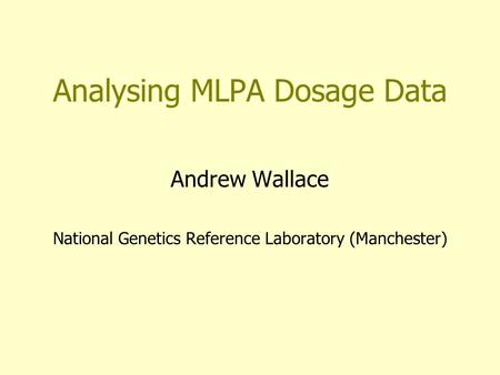 Analysing MLPA Dosage Data Andrew Wallace National Genetics Reference Laboratory (Manchester)