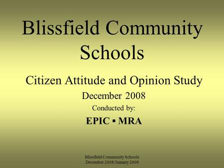 Blissfield Community Schools December 2008/January 2009 Blissfield Community Schools Citizen Attitude and Opinion Study December 2008 Conducted by: EPIC.