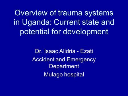 Overview of trauma systems in Uganda: Current state and potential for development Dr. Isaac Alidria - Ezati Accident and Emergency Department Mulago hospital.