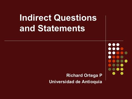 Indirect Questions and Statements Richard Ortega P Universidad de Antioquia.