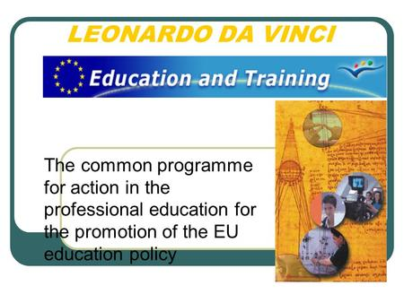 LEONARDO DA VINCI The common programme for action in the professional education for the promotion of the EU education policy.