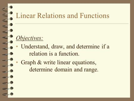 Linear Relations and Functions Objectives: Understand, draw, and determine if a relation is a function. Graph & write linear equations, determine domain.