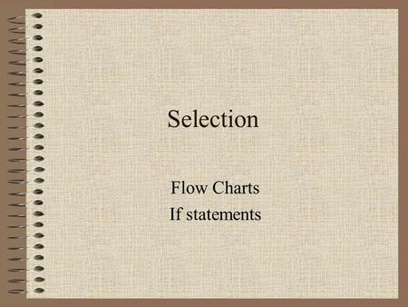 Selection Flow Charts If statements. Flow of Control The flow of control is a concept we've already encountered. The concept of control relates to the.