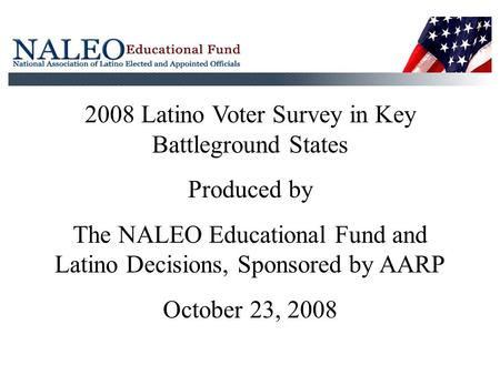 2008 Latino Voter Survey in Key Battleground States Produced by The NALEO Educational Fund and Latino Decisions, Sponsored by AARP October 23, 2008.