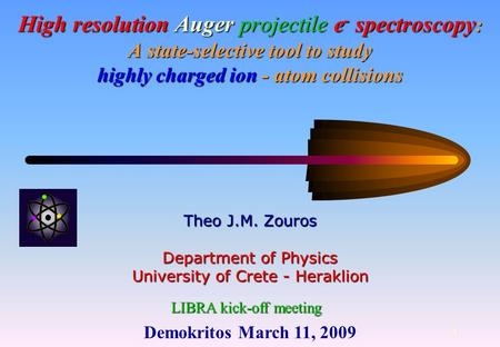 Demokritos March 11, 2009 1 High resolution Auger projectile e - spectroscopy : A state-selective tool to study highly charged ion - atom collisions Theo.