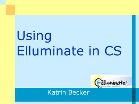 Using Elluminate in CS Katrin Becker. K.Becker2 What is Elluminate? What Synchronous Online Systems Have You used? Who does online courses? Elluminate.