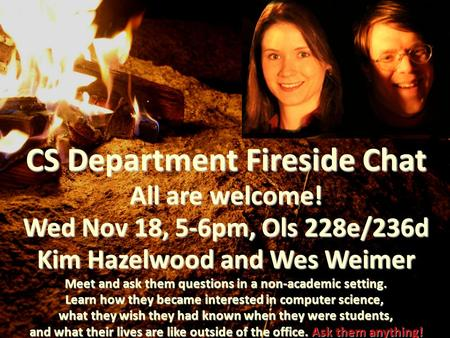 CS Department Fireside Chat All are welcome! Wed Nov 18, 5-6pm, Ols 228e/236d Kim Hazelwood and Wes Weimer Meet and ask them questions in a non-academic.