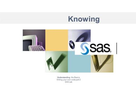 Knowing Understanding the Basics Writing your own code part 2 SAS Lab.