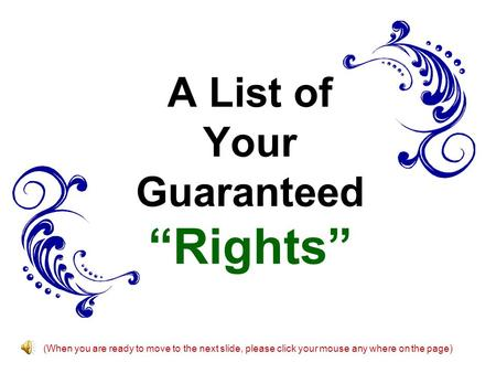 "A List of Your Guaranteed ""Rights"" (When you are ready to move to the next slide, please click your mouse any where on the page)"
