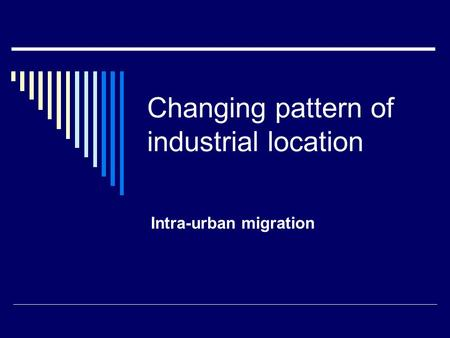 Changing pattern of industrial location Intra-urban migration.