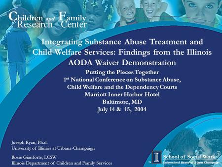 1 C hildren and F amily Research Center University of Illinois at Urbana-Champaign School of Social Work TM Integrating Substance Abuse Treatment and Child.