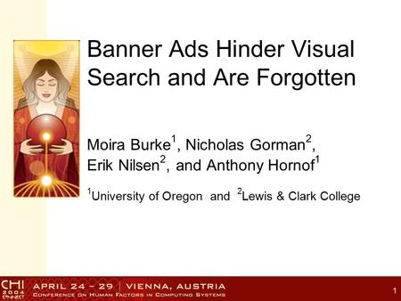 1 Banner Ads Hinder Visual Search and Are Forgotten Moira Burke 1, Nicholas Gorman 2, Erik Nilsen 2, and Anthony Hornof 1 1 University of Oregon and 2.