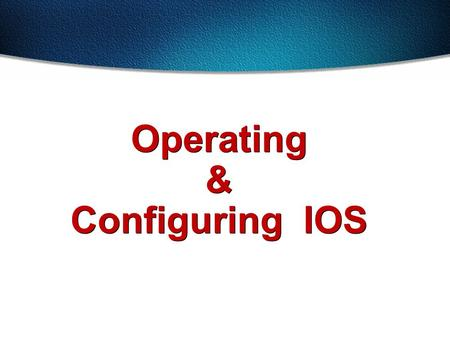 Operating & Configuring IOS. Configuring the Switch Configuration Modes: Global configuration mode –wg_sw_a# conf term –wg_sw_a(config)# Interface configuration.