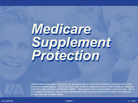 Form MSP-02 FL – 2012 UAI0061 Medicare Supplement Protection United American Insurance Company is not associated with or endorsed by Medicare, Social Security.