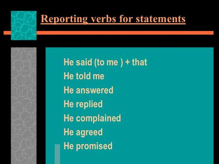 Reporting verbs for statements He said (to me ) + that He told me He answered He replied He complained He agreed He promised.
