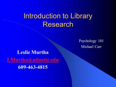 Introduction to Library Research Leslie Murtha 609-463-4815 Psychology 101 Michael Carr.