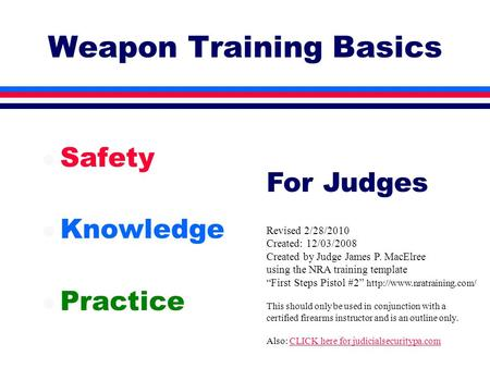 Weapon Training Basics l Safety l Knowledge l Practice Revised 2/28/2010 Created: 12/03/2008 Created by Judge James P. MacElree using the NRA training.