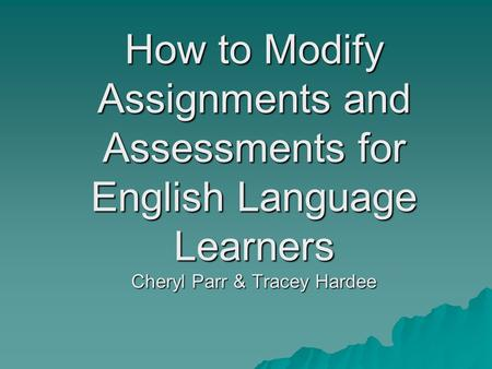 How to Modify Assignments and Assessments for English Language Learners Cheryl Parr & Tracey Hardee.