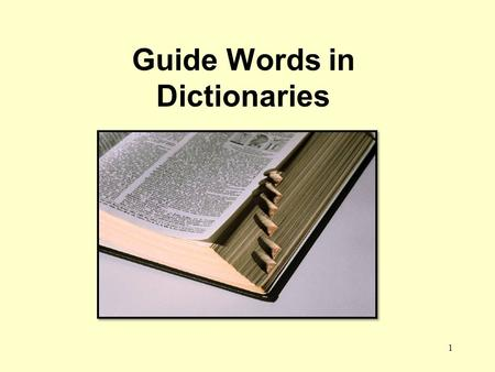 Guide Words in Dictionaries 1. A dictionary is a book of words. The words listed in a dictionary are called entries and are printed in dark black print.