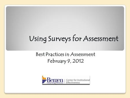 Using Surveys for Assessment Best Practices in Assessment February 9, 2012.