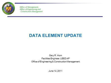 Office of Management, Office of Engineering and Construction Management DATA ELEMENT UPDATE Gary R. Horn Facilities Engineer, LEED AP Office of Engineering.