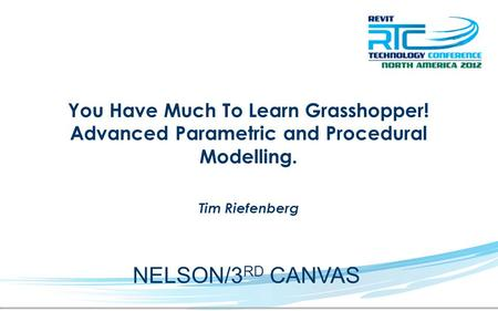 You Have Much To Learn Grasshopper! Advanced Parametric and Procedural Modelling. Tim Riefenberg NELSON/3 RD CANVAS.