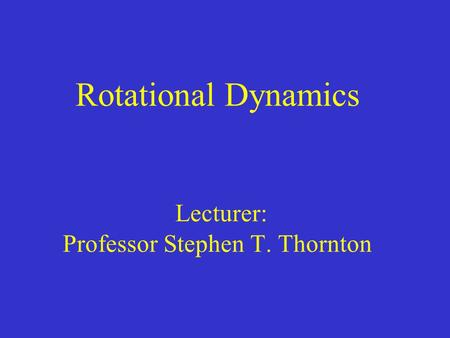 Rotational Dynamics Lecturer: Professor Stephen T. Thornton.