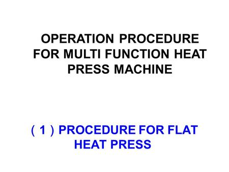 ( 1 ) PROCEDURE FOR FLAT HEAT PRESS OPERATION PROCEDURE FOR MULTI FUNCTION HEAT PRESS MACHINE.