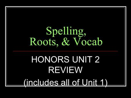 Spelling, Roots, & Vocab HONORS UNIT 2 REVIEW (includes all of Unit 1)