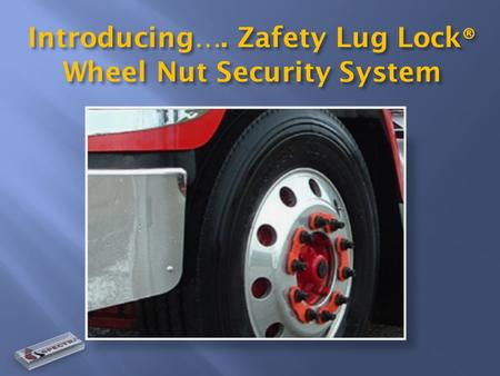 Introducing…. Zafety Lug Lock ® Wheel Nut Security System.
