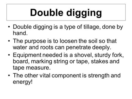 Double digging Double digging is a type of tillage, done by hand. The purpose is to loosen the soil so that water and roots can penetrate deeply. Equipment.