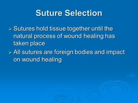 Suture Selection  Sutures hold tissue together until the natural process of wound healing has taken place  All sutures are foreign bodies and impact.