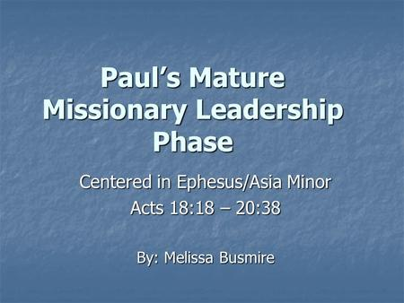 Paul's Mature Missionary Leadership Phase Centered in Ephesus/Asia Minor Acts 18:18 – 20:38 By: Melissa Busmire.