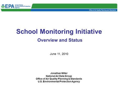 School Monitoring Initiative Overview and Status June 11, 2010 Jonathan Miller National Air Data Group Office of Air Quality Planning & Standards U.S.