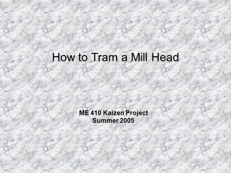 How to Tram a Mill Head ME 410 Kaizen Project Summer 2005.