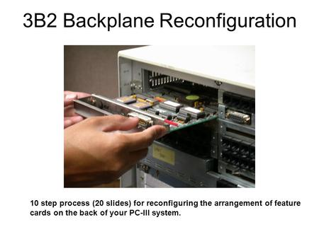 3B2 Backplane Reconfiguration 10 step process (20 slides) for reconfiguring the arrangement of feature cards on the back of your PC-III system.