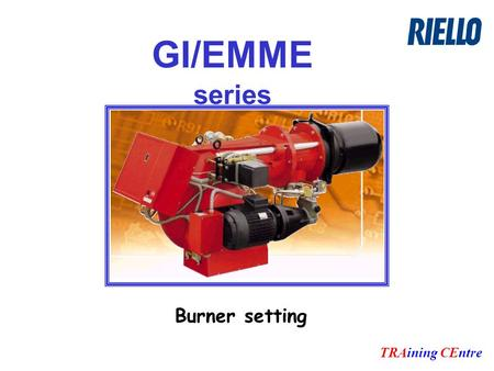 GI/EMME series TRAining CEntre Burner setting. TRAining CEntre Setting sequence: OIL PRESSURE SETTING : Pump and pressure regulator AIR QUANTITY SETTING.
