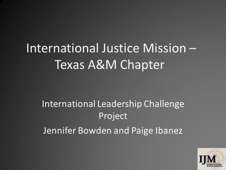 International Justice Mission – Texas A&M Chapter International Leadership Challenge Project Jennifer Bowden and Paige Ibanez.