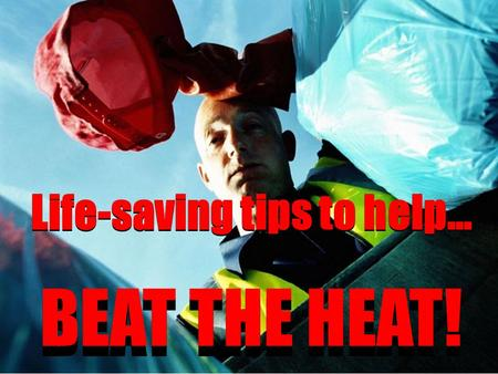 Life-saving tips to help… BEAT THE HEAT! Life-saving tips to help… BEAT THE HEAT!
