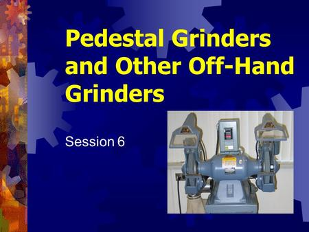 Pedestal Grinders and Other Off-Hand Grinders Session 6.