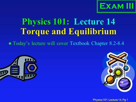 Physics 101: Lecture 14, Pg 1 Physics 101: Lecture 14 Torque and Equilibrium l Today's lecture will cover Textbook Chapter 8.2-8.4 Exam III.