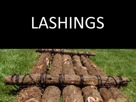 LASHINGS. OBJECTIVES  To be able to correctly tie round lashing and square lashing  To be able to apply these lashings as and when it is needed.