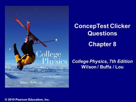 ConcepTest Clicker Questions Chapter 8 College Physics, 7th Edition Wilson / Buffa / Lou © 2010 Pearson Education, Inc.