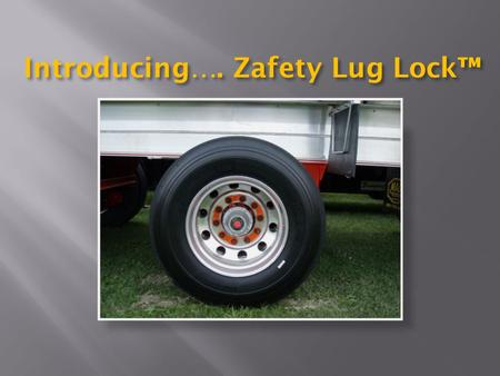 Introducing…. Zafety Lug Lock™.  Revolutionary new safety product  Setting new standards in wheel management  Helps prevent lug nut loosening  Reduces.