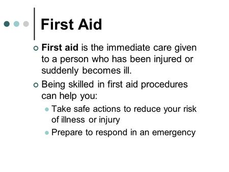 First Aid First aid is the immediate care given to a person who has been injured or suddenly becomes ill. Being skilled in first aid procedures can help.
