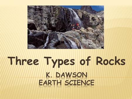 Three Types of Rocks K. Dawson Earth Science.