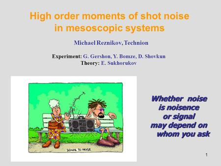 1 High order moments of shot noise in mesoscopic systems Michael Reznikov, Technion Experiment: G. Gershon, Y. Bomze, D. Shovkun Theory: E. Sukhorukov.